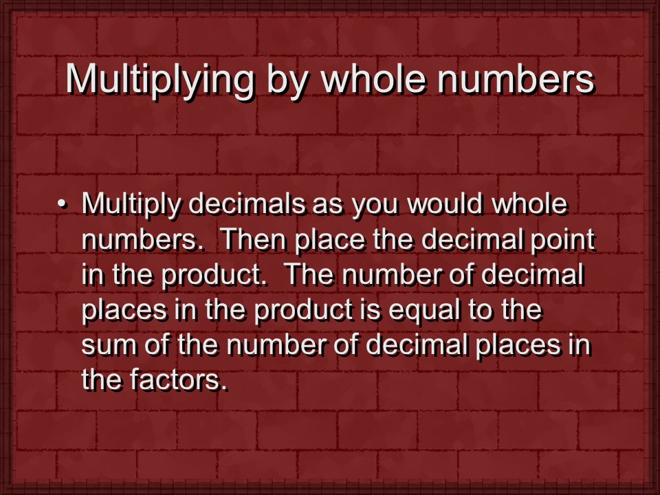 Multiplying by whole numbers Multiply decimals as you would whole numbers. Then place the decimal point in the product. The number of decimal places i
