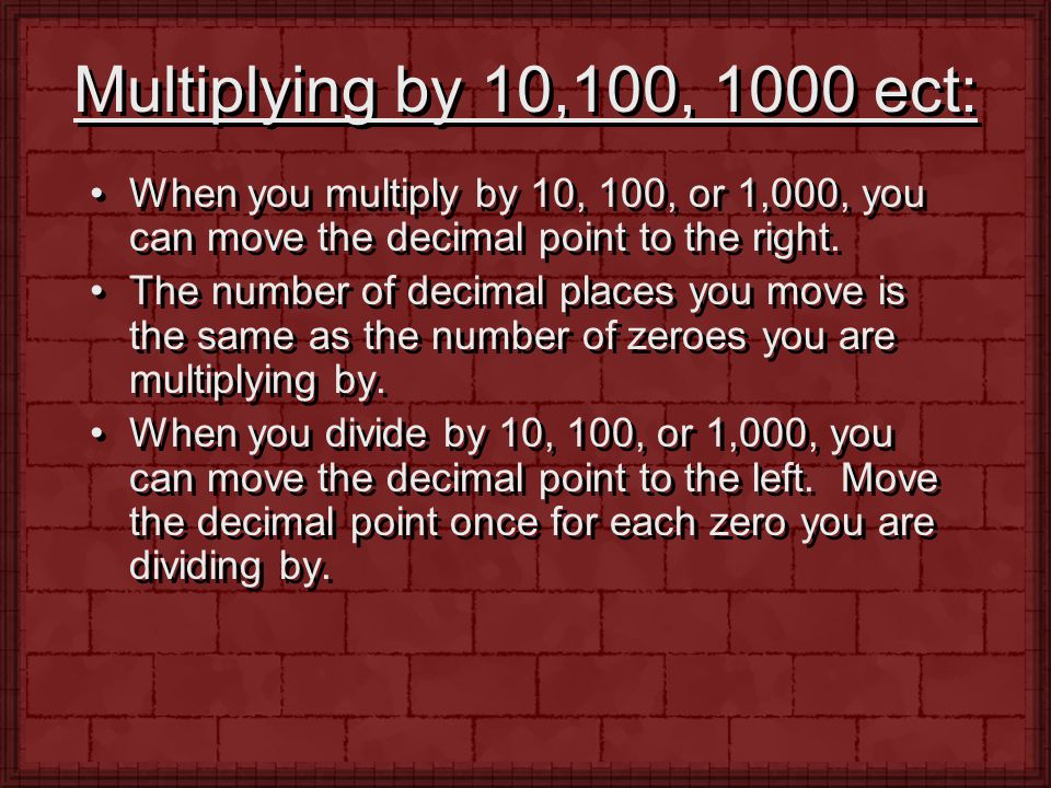 Multiplying by 10,100, 1000 ect: When you multiply by 10, 100, or 1,000, you can move the decimal point to the right. The number of decimal places you