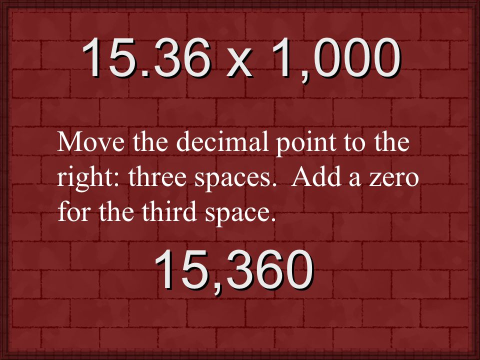 15.36 x 1,000 Move the decimal point to the right: three spaces. Add a zero for the third space. 15,360