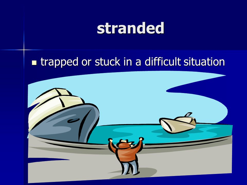 stranded trapped or stuck in a difficult situation trapped or stuck in a difficult situation
