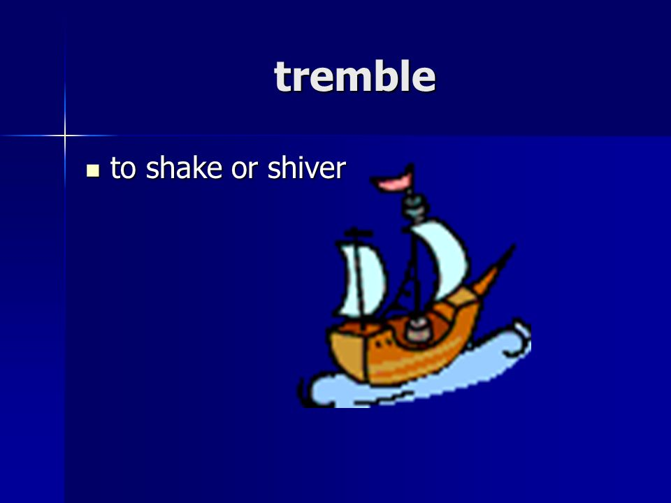 tremble to shake or shiver to shake or shiver