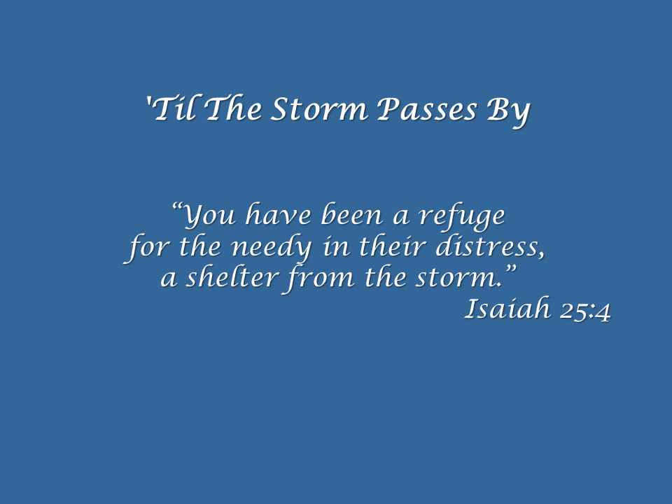 Til The Storm Passes By You have been a refuge for the needy in their distress, a shelter from the storm. Isaiah 25:4