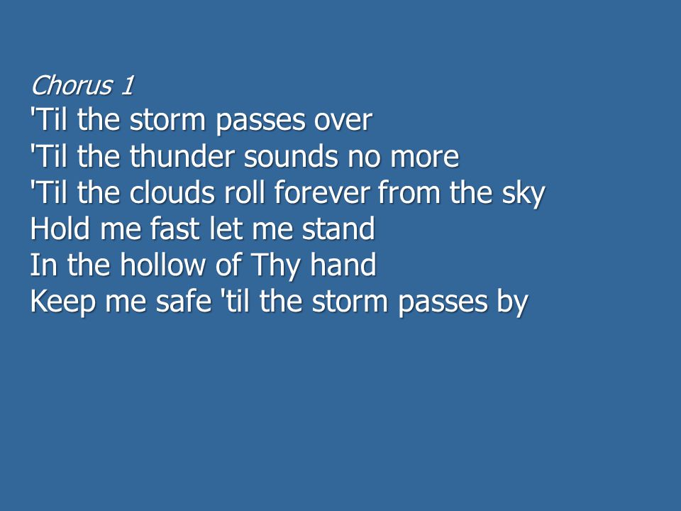 Chorus 1 Til the storm passes over Til the thunder sounds no more Til the clouds roll forever from the sky Hold me fast let me stand In the hollow of Thy hand Keep me safe til the storm passes by