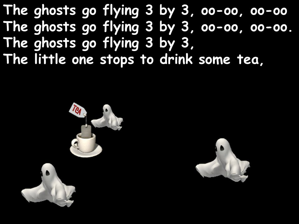 The ghosts go flying 3 by 3, oo-oo, oo-oo The ghosts go flying 3 by 3, oo-oo, oo-oo.