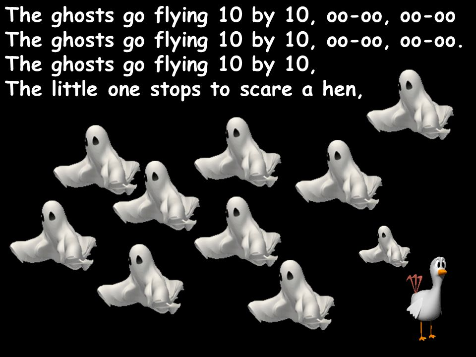 The ghosts go flying 10 by 10, oo-oo, oo-oo The ghosts go flying 10 by 10, oo-oo, oo-oo. The ghosts go flying 10 by 10, The little one stops to scare