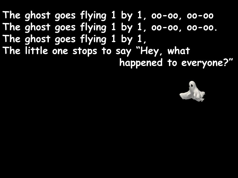 """The ghost goes flying 1 by 1, oo-oo, oo-oo The ghost goes flying 1 by 1, oo-oo, oo-oo. The ghost goes flying 1 by 1, The little one stops to say """"Hey,"""
