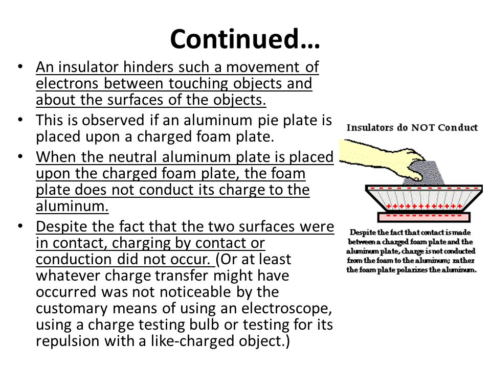 Continued… An insulator hinders such a movement of electrons between touching objects and about the surfaces of the objects. This is observed if an al
