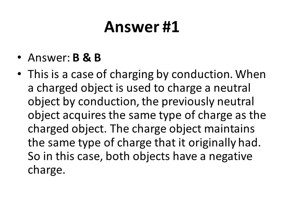 Answer #1 Answer: B & B This is a case of charging by conduction. When a charged object is used to charge a neutral object by conduction, the previous