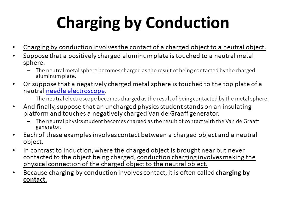 Charging by Conduction Charging by conduction involves the contact of a charged object to a neutral object. Suppose that a positively charged aluminum