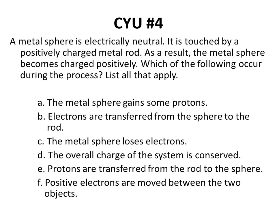 CYU #4 A metal sphere is electrically neutral. It is touched by a positively charged metal rod. As a result, the metal sphere becomes charged positive