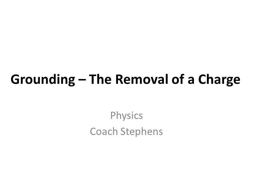 Grounding – The Removal of a Charge Physics Coach Stephens