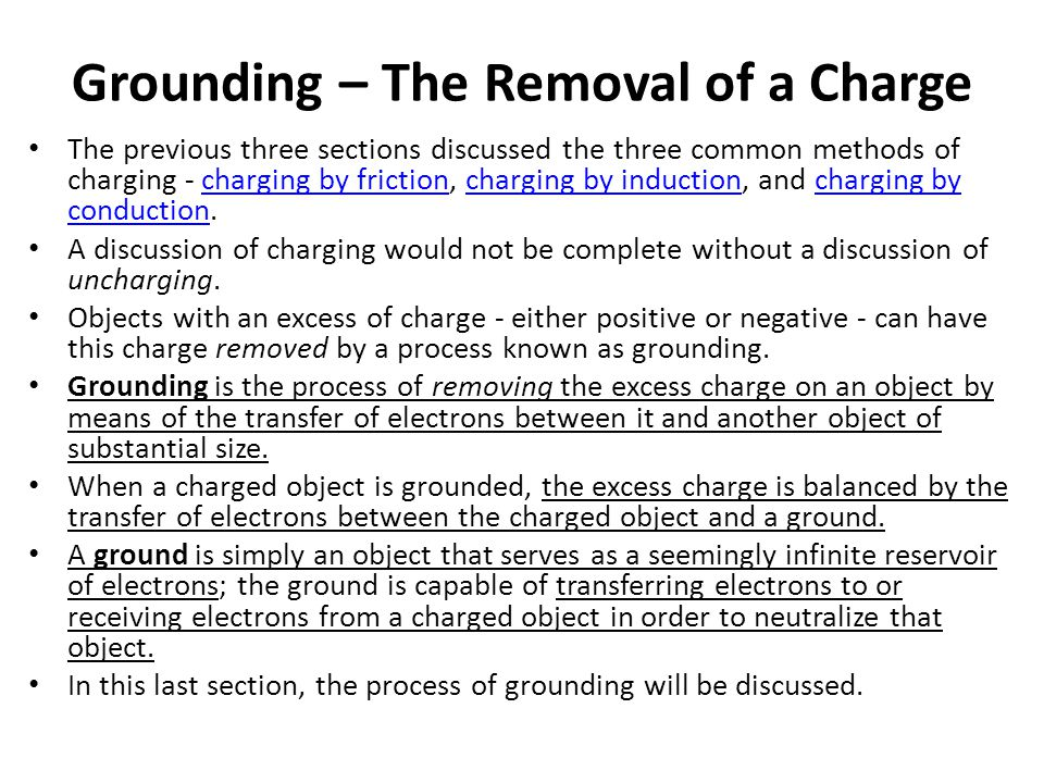 Grounding – The Removal of a Charge The previous three sections discussed the three common methods of charging - charging by friction, charging by ind