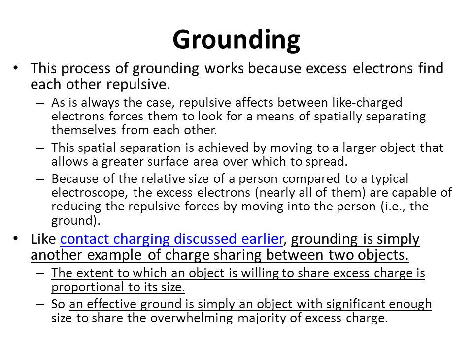 Grounding This process of grounding works because excess electrons find each other repulsive. – As is always the case, repulsive affects between like-