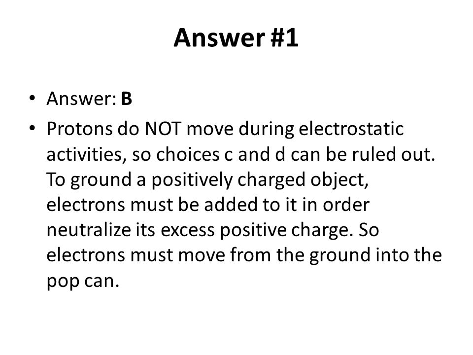 Answer #1 Answer: B Protons do NOT move during electrostatic activities, so choices c and d can be ruled out. To ground a positively charged object, e