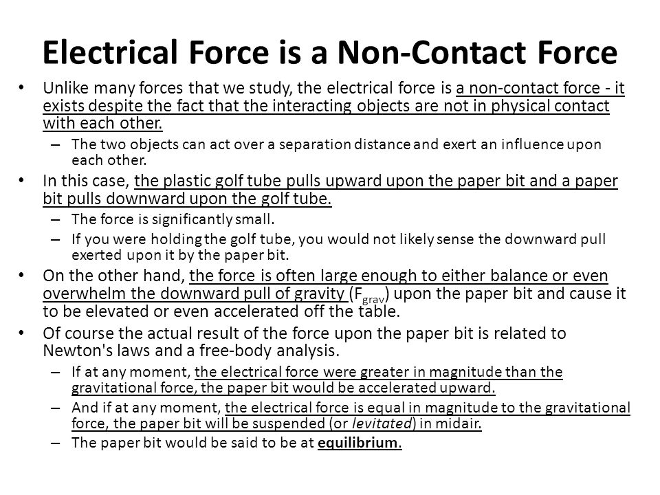 Electrical Force is a Non-Contact Force Unlike many forces that we study, the electrical force is a non-contact force - it exists despite the fact tha
