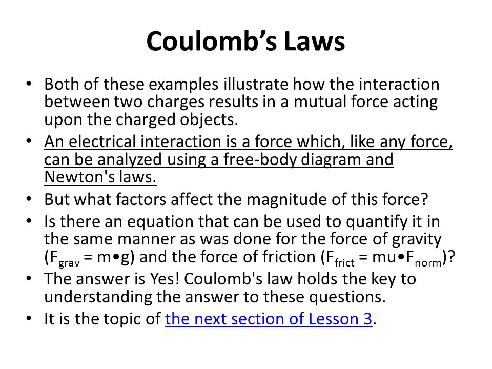 Coulomb's Laws Both of these examples illustrate how the interaction between two charges results in a mutual force acting upon the charged objects. An