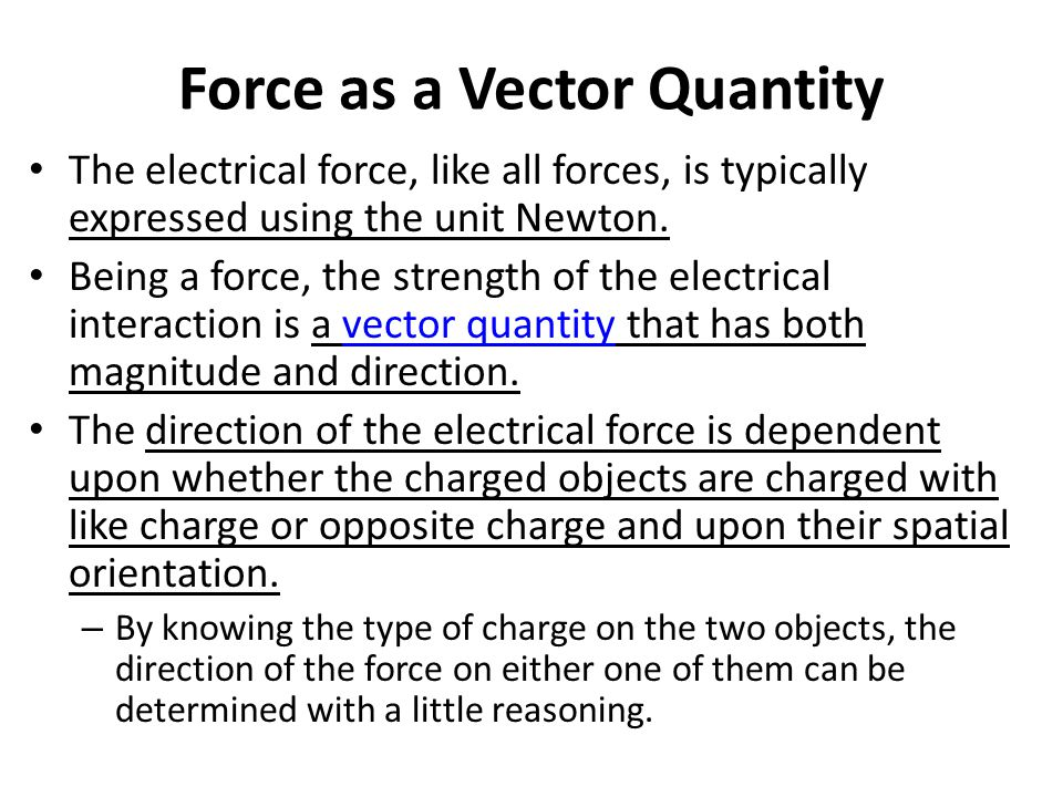 Force as a Vector Quantity The electrical force, like all forces, is typically expressed using the unit Newton. Being a force, the strength of the ele