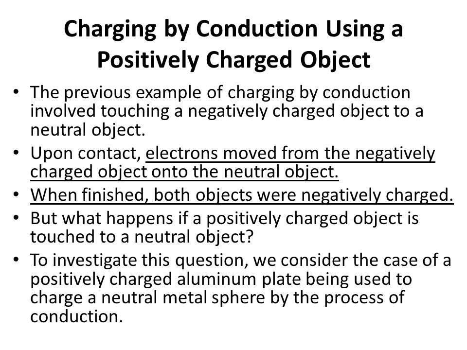 Charging by Conduction Using a Positively Charged Object The previous example of charging by conduction involved touching a negatively charged object