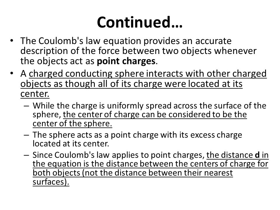 Continued… The Coulomb's law equation provides an accurate description of the force between two objects whenever the objects act as point charges. A c
