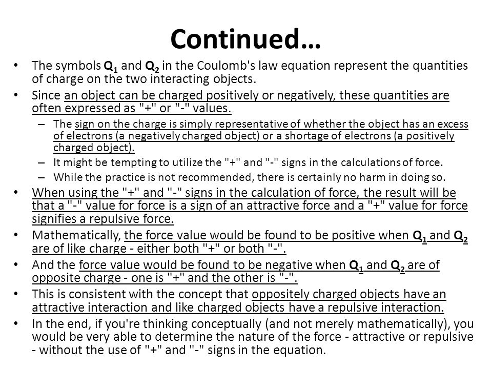 Continued… The symbols Q 1 and Q 2 in the Coulomb's law equation represent the quantities of charge on the two interacting objects. Since an object ca