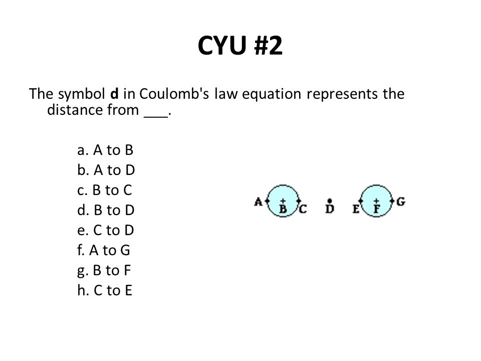 CYU #2 The symbol d in Coulomb's law equation represents the distance from ___. a. A to B b. A to D c. B to C d. B to D e. C to D f. A to G g. B to F
