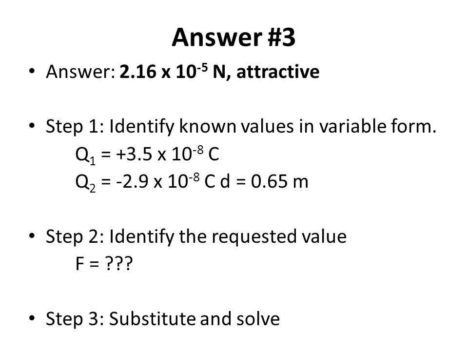 Answer #3 Answer: 2.16 x 10 -5 N, attractive Step 1: Identify known values in variable form. Q 1 = +3.5 x 10 -8 C Q 2 = -2.9 x 10 -8 C d = 0.65 m Step