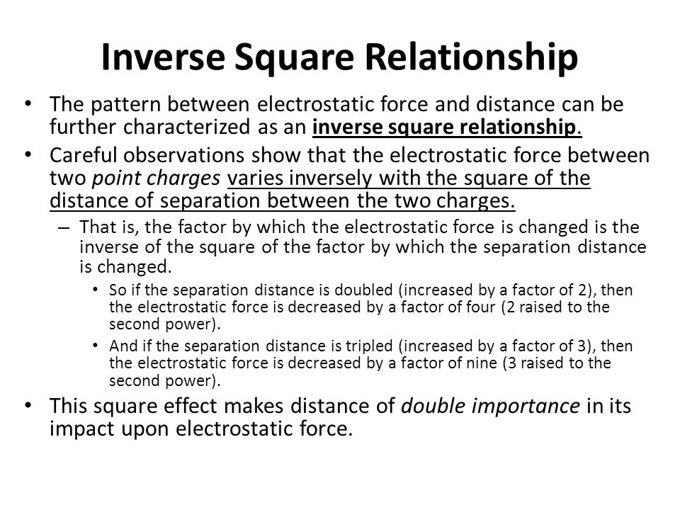 Inverse Square Relationship The pattern between electrostatic force and distance can be further characterized as an inverse square relationship. Caref