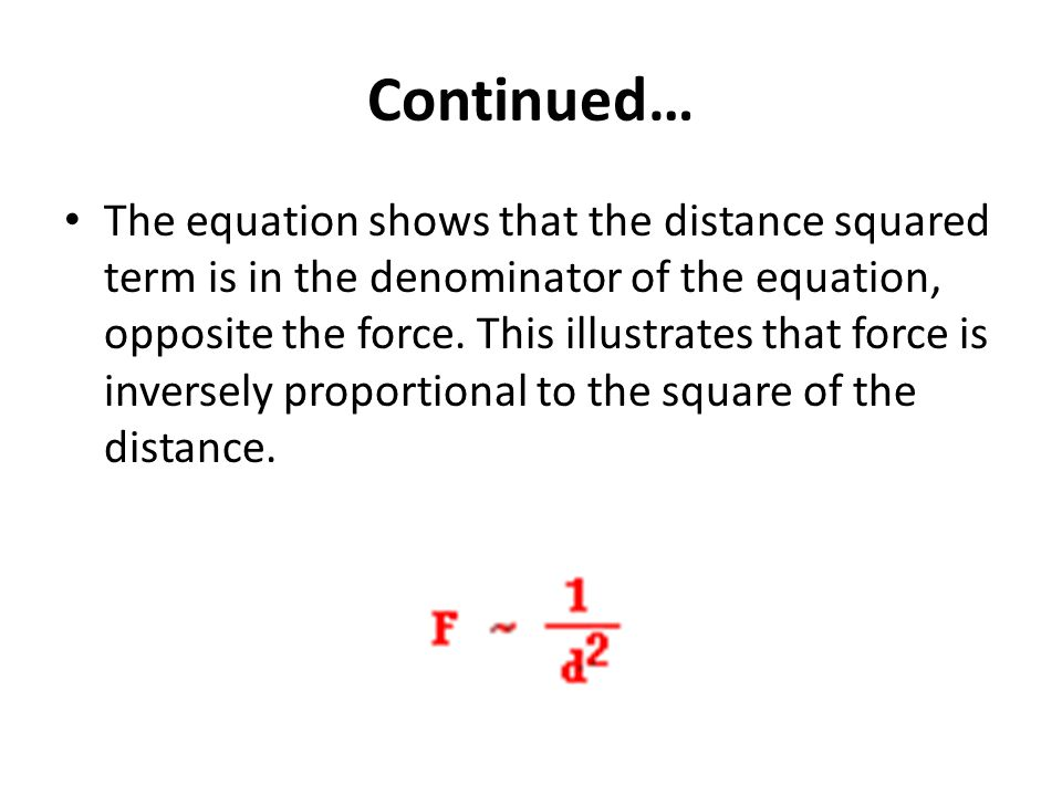 Continued… The equation shows that the distance squared term is in the denominator of the equation, opposite the force. This illustrates that force is