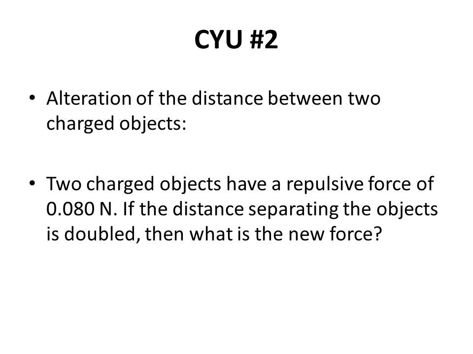 CYU #2 Alteration of the distance between two charged objects: Two charged objects have a repulsive force of 0.080 N. If the distance separating the o