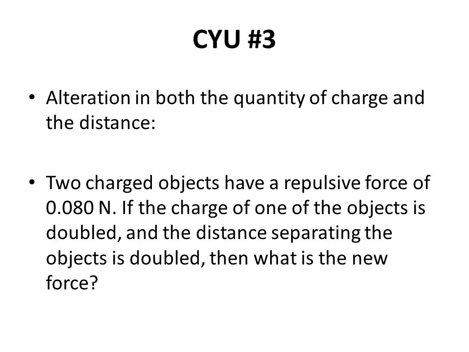CYU #3 Alteration in both the quantity of charge and the distance: Two charged objects have a repulsive force of 0.080 N. If the charge of one of the
