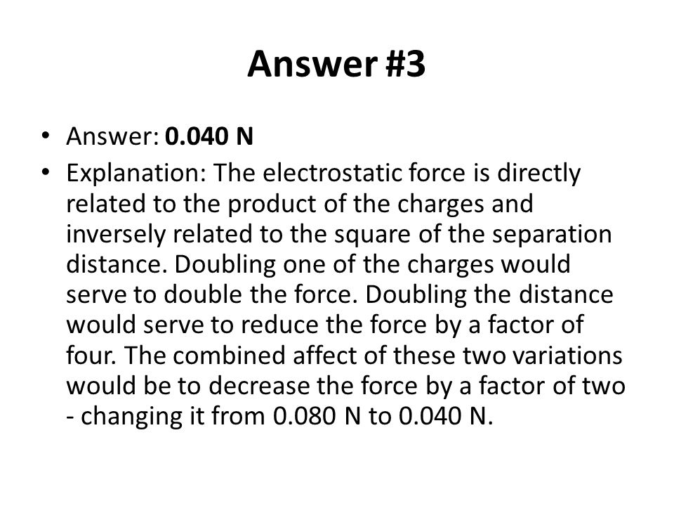 Answer #3 Answer: 0.040 N Explanation: The electrostatic force is directly related to the product of the charges and inversely related to the square o