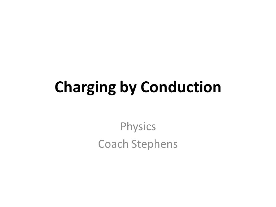 Charging by Conduction Charging by conduction involves the contact of a charged object to a neutral object.