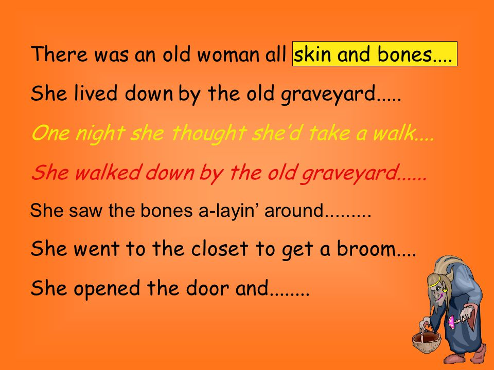 There was an old woman all skin and bones.... She lived down by the old graveyard.....