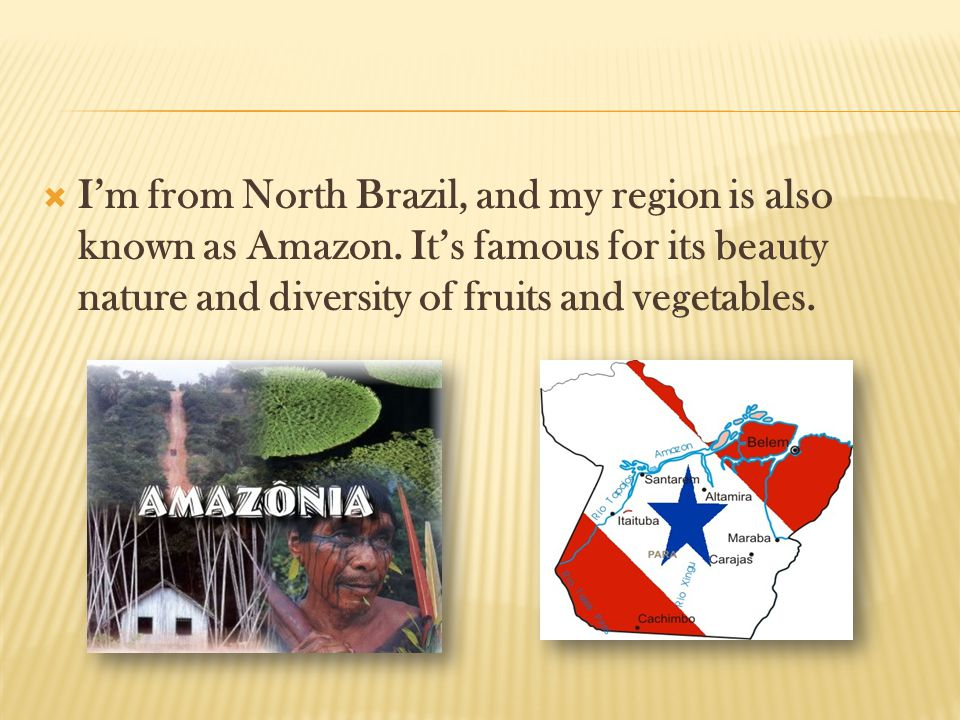  I'm from North Brazil, and my region is also known as Amazon. It's famous for its beauty nature and diversity of fruits and vegetables.