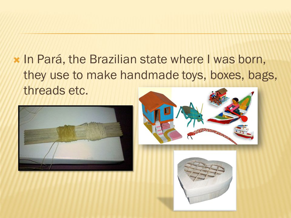  In Pará, the Brazilian state where I was born, they use to make handmade toys, boxes, bags, threads etc.