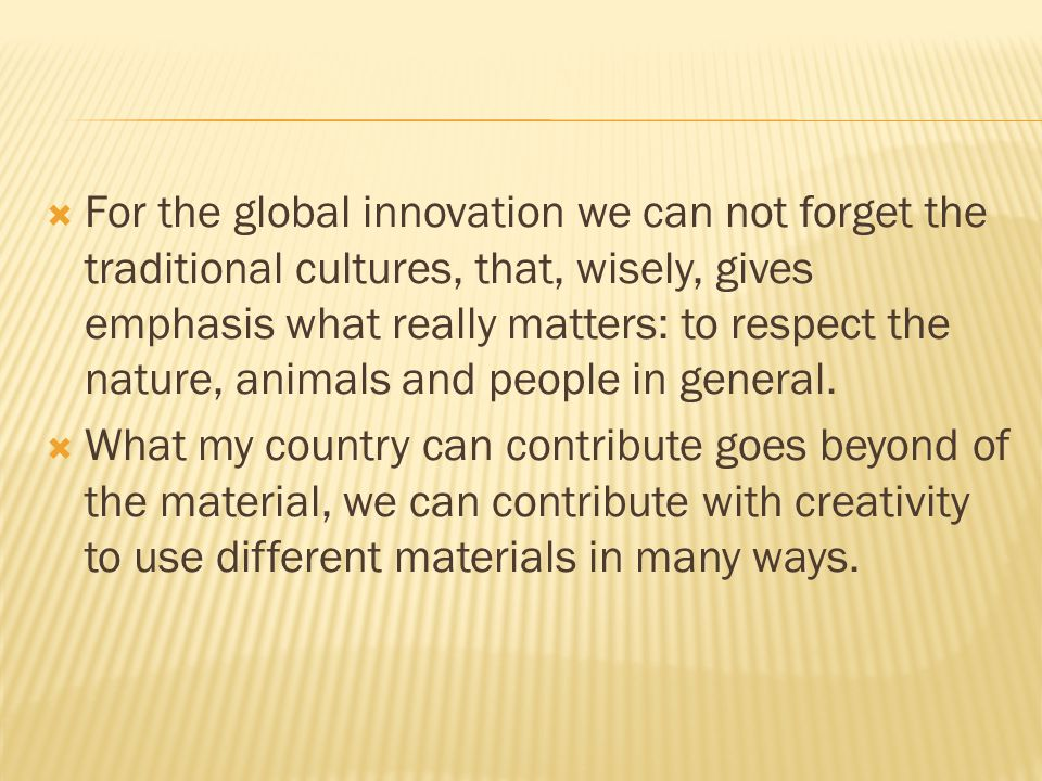  For the global innovation we can not forget the traditional cultures, that, wisely, gives emphasis what really matters: to respect the nature, animals and people in general.