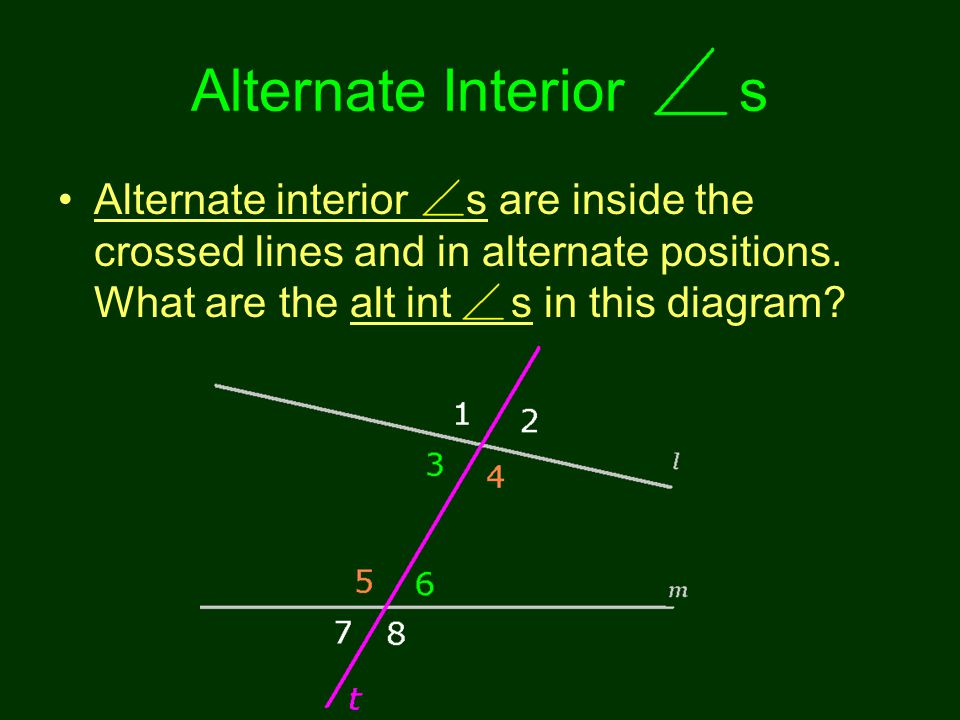 Alternate Interior s Alternate interior s are inside the crossed lines and in alternate positions. What are the alt int s in this diagram?