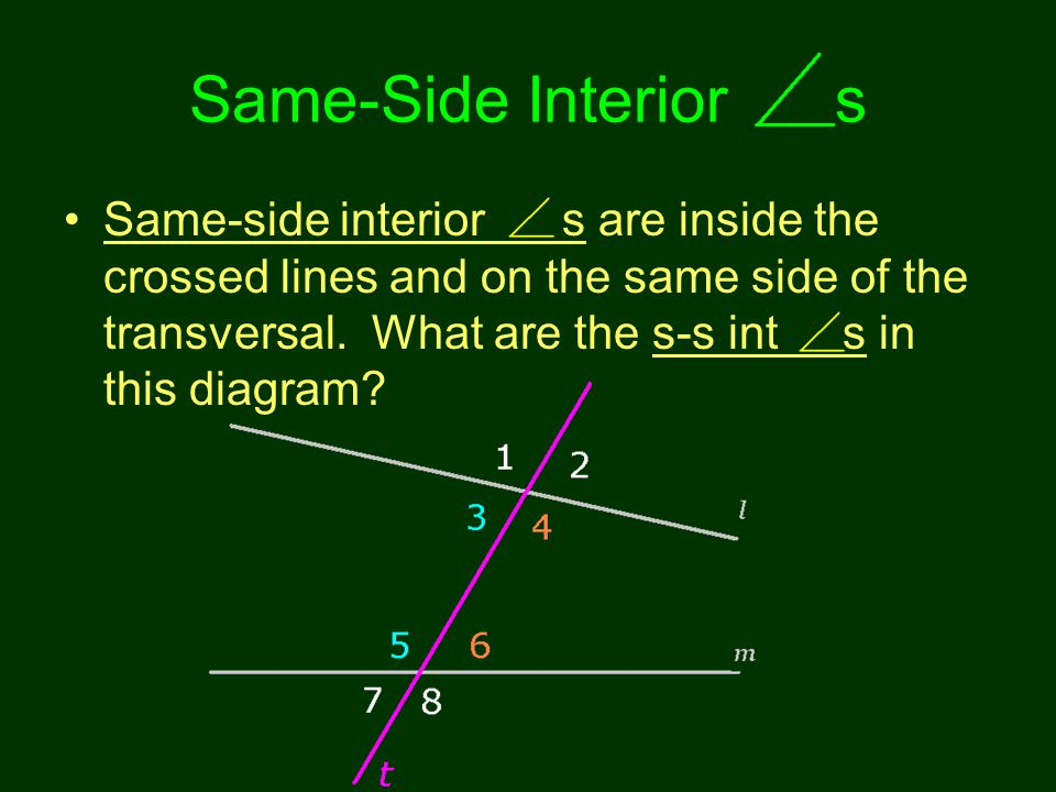 Same-Side Interior s Same-side interior s are inside the crossed lines and on the same side of the transversal. What are the s-s int s in this diagram