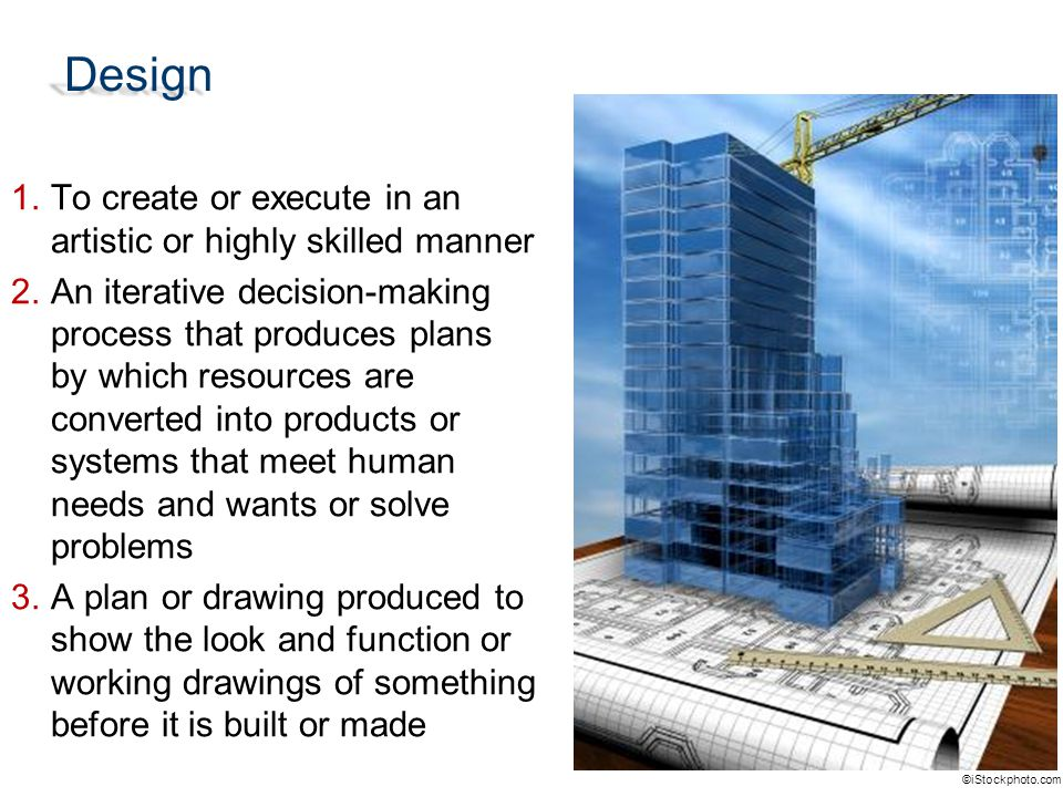 Design 1.To create or execute in an artistic or highly skilled manner 2.An iterative decision-making process that produces plans by which resources are converted into products or systems that meet human needs and wants or solve problems 3.A plan or drawing produced to show the look and function or working drawings of something before it is built or made ©iStockphoto.com