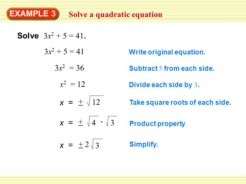 EXAMPLE 3 Solve a quadratic equation Solve 3x 2 + 5 = 41. 3x 2 + 5 = 41 Write original equation. 3x 2 = 36 Subtract 5 from each side. x 2 = 12 Divide