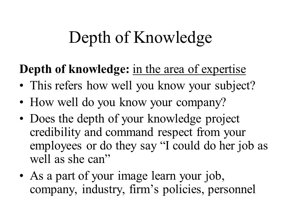 Depth of Knowledge Depth of knowledge: in the area of expertise This refers how well you know your subject.