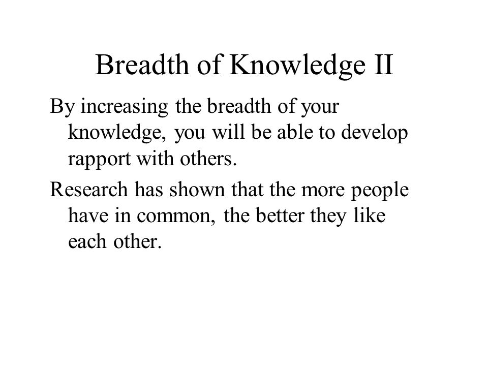 Breadth of Knowledge II By increasing the breadth of your knowledge, you will be able to develop rapport with others.