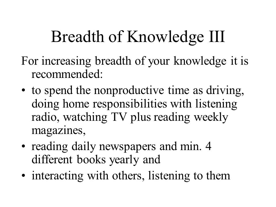 Breadth of Knowledge III For increasing breadth of your knowledge it is recommended: to spend the nonproductive time as driving, doing home responsibilities with listening radio, watching TV plus reading weekly magazines, reading daily newspapers and min.