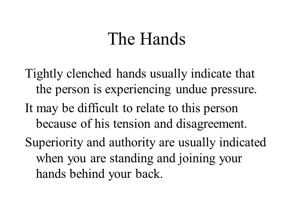 The Hands Tightly clenched hands usually indicate that the person is experiencing undue pressure.