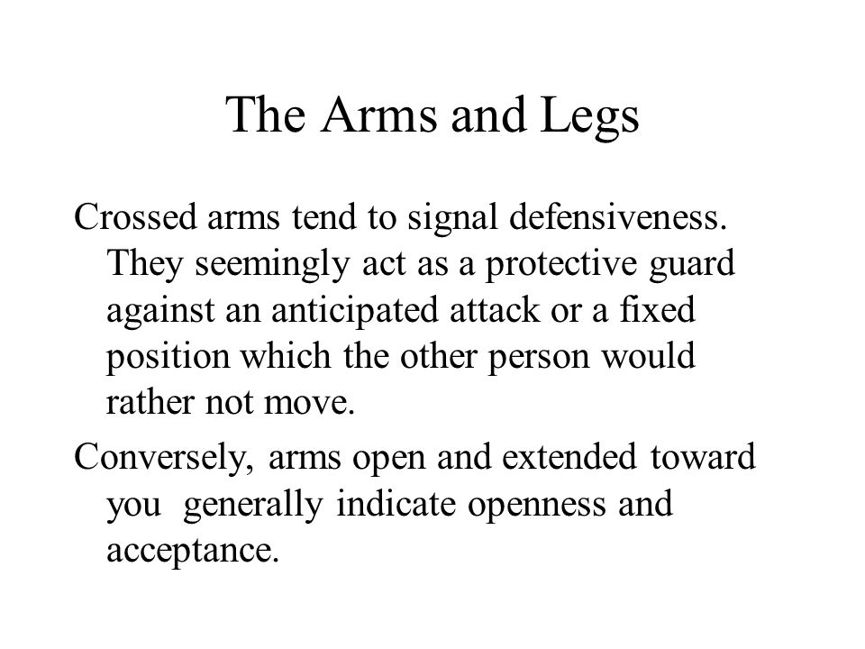 The Arms and Legs Crossed arms tend to signal defensiveness.