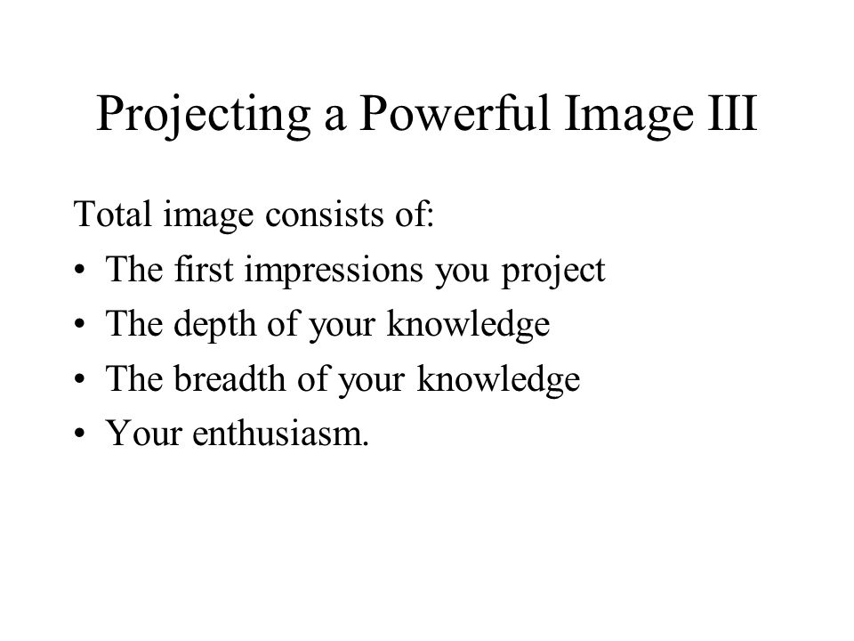 Projecting a Powerful Image III Total image consists of: The first impressions you project The depth of your knowledge The breadth of your knowledge Your enthusiasm.