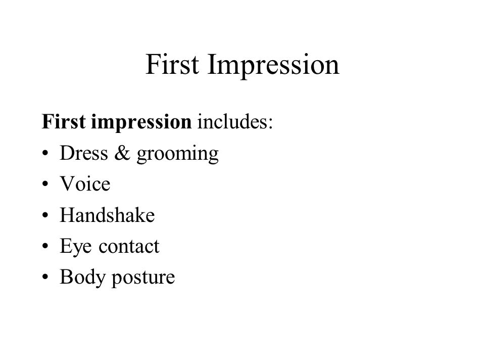 First Impression First impression includes: Dress & grooming Voice Handshake Eye contact Body posture