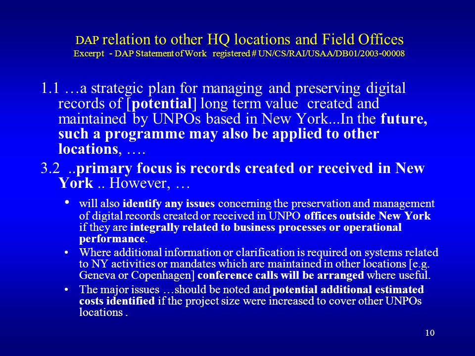 10 DAP relation to other HQ locations and Field Offices Excerpt - DAP Statement of Work registered # UN/CS/RAI/USAA/DB01/2003-00008 1.1 …a strategic plan for managing and preserving digital records of [potential] long term value created and maintained by UNPOs based in New York...In the future, such a programme may also be applied to other locations, ….