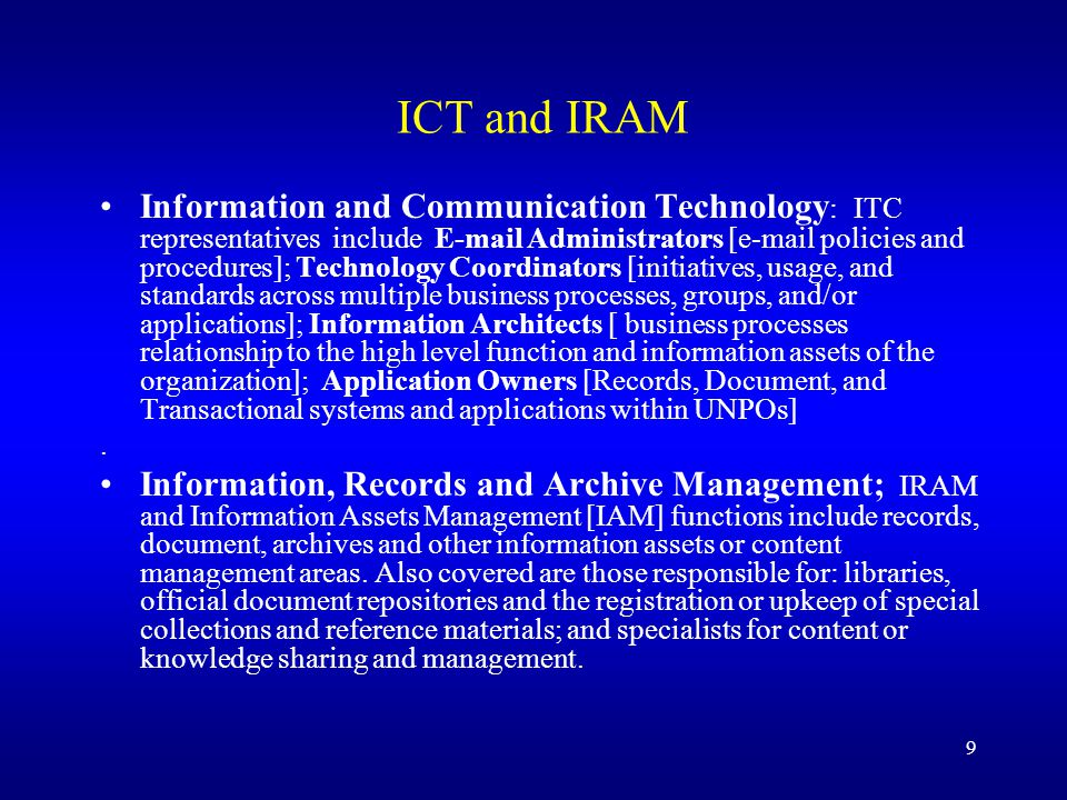 9 ICT and IRAM Information and Communication Technology : ITC representatives include E-mail Administrators [e-mail policies and procedures]; Technology Coordinators [initiatives, usage, and standards across multiple business processes, groups, and/or applications]; Information Architects [ business processes relationship to the high level function and information assets of the organization]; Application Owners [Records, Document, and Transactional systems and applications within UNPOs].