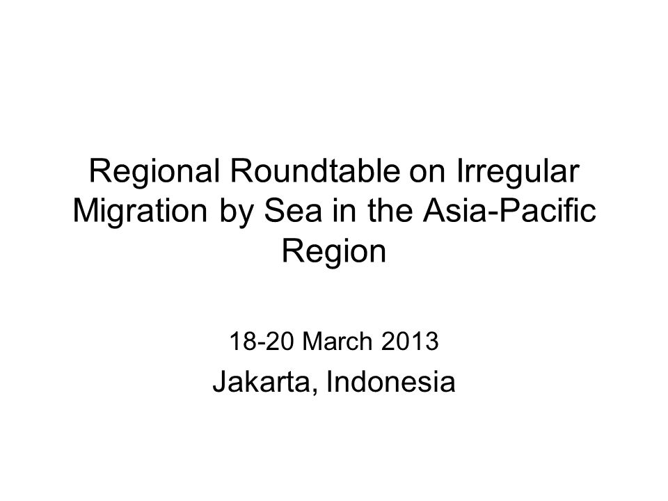Regional Roundtable on Irregular Migration by Sea in the Asia-Pacific Region 18-20 March 2013 Jakarta, Indonesia